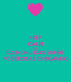 Poster: KEEP CALM AND DAIMOKU DAS SUPER  PODEROSAS CHEGANDO