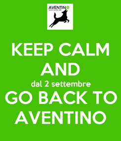 Poster: KEEP CALM AND dal 2 settembre GO BACK TO AVENTINO