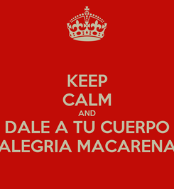 Poster: KEEP CALM AND DALE A TU CUERPO ALEGRIA MACARENA