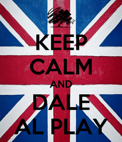 Poster: KEEP CALM AND DALE AL PLAY