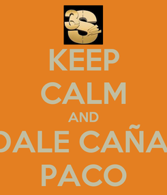 Poster: KEEP CALM AND DALE CAÑA  PACO
