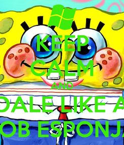 Poster: KEEP CALM AND DALE LIKE A BOB ESPONJA