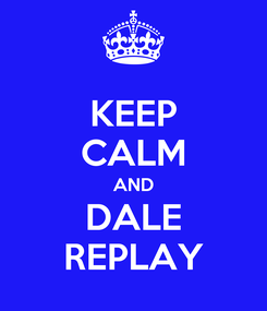 Poster: KEEP CALM AND DALE REPLAY