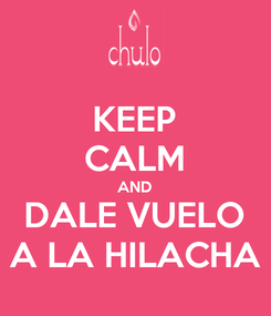 Poster: KEEP CALM AND DALE VUELO A LA HILACHA
