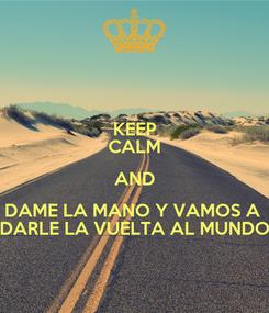 Poster: KEEP CALM AND DAME LA MANO Y VAMOS A  DARLE LA VUELTA AL MUNDO