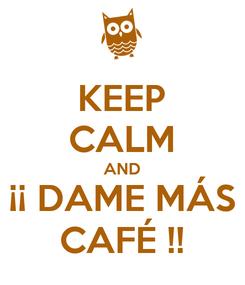 Poster: KEEP CALM AND ¡¡ DAME MÁS CAFÉ !!