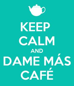 Poster: KEEP  CALM AND DAME MÁS CAFÉ