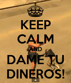 Poster: KEEP CALM AND DAME TU DINEROS!