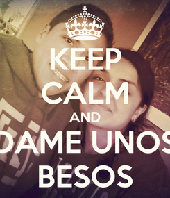 Poster: KEEP CALM AND DAME UNOS BESOS