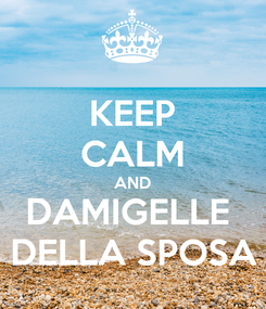 Poster: KEEP CALM AND DAMIGELLE  DELLA SPOSA