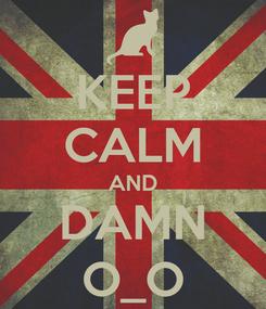 Poster: KEEP CALM AND DAMN O_O