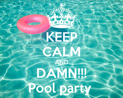 Poster: KEEP CALM AND DAMN!!! Pool party