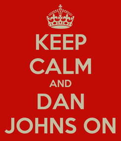 Poster: KEEP CALM AND DAN JOHNS ON