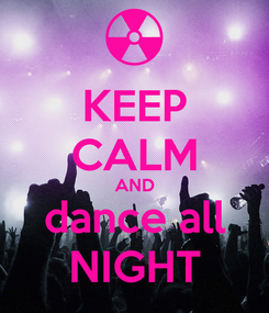 Poster: KEEP CALM AND dance all NIGHT