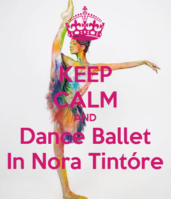 Poster: KEEP CALM AND Dance Ballet In Nora Tintóre