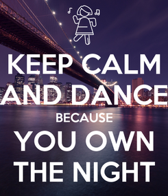 Poster: KEEP CALM AND DANCE BECAUSE YOU OWN THE NIGHT