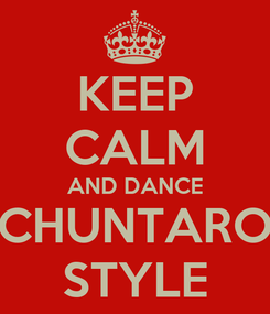Poster: KEEP CALM AND DANCE CHUNTARO STYLE