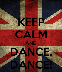 Poster: KEEP CALM AND DANCE, DANCE!