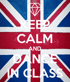Poster: KEEP CALM AND DANCE IN CLASS