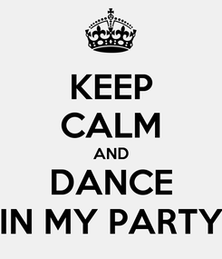 Poster: KEEP CALM AND DANCE IN MY PARTY