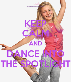 Poster: KEEP CALM AND DANCE INTO THE SPOTLIGHT