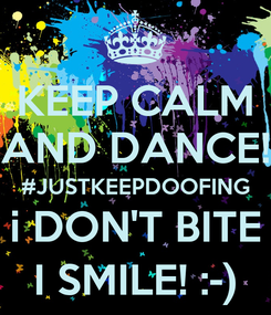 Poster: KEEP CALM AND DANCE! #JUSTKEEPDOOFING i DON'T BITE I SMILE! :-)