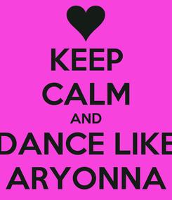 Poster: KEEP CALM AND DANCE LIKE ARYONNA