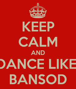 Poster: KEEP CALM AND DANCE LIKE  BANSOD