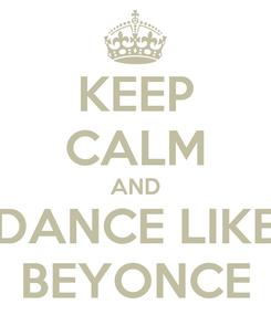 Poster: KEEP CALM AND DANCE LIKE BEYONCE