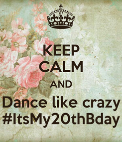 Poster: KEEP CALM AND Dance like crazy #ItsMy20thBday