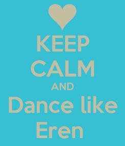 Poster: KEEP CALM AND Dance like Eren