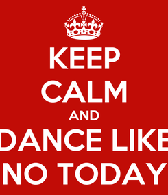 Poster: KEEP CALM AND DANCE LIKE NO TODAY