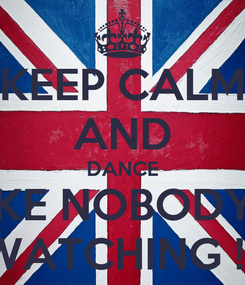 Poster: KEEP CALM AND DANCE LIKE NOBODY'S WATCHING !!!