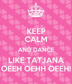 Poster: KEEP CALM AND DANCE LIKE TATJANA OEEH OEHH OEEH!