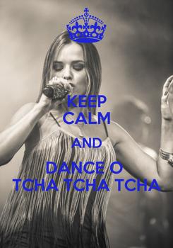 Poster: KEEP CALM AND DANCE O  TCHA TCHA TCHA