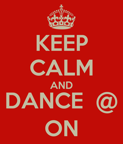 Poster: KEEP CALM AND DANCE  @ ON