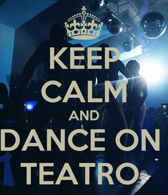Poster: KEEP CALM AND DANCE ON  TEATRO