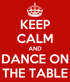 Poster: KEEP CALM AND DANCE ON THE TABLE