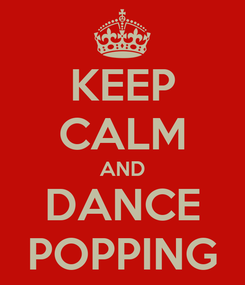 Poster: KEEP CALM AND DANCE POPPING