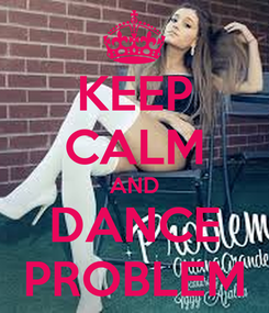 Poster: KEEP CALM AND DANCE PROBLEM