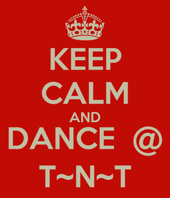 Poster: KEEP CALM AND DANCE  @ T~N~T