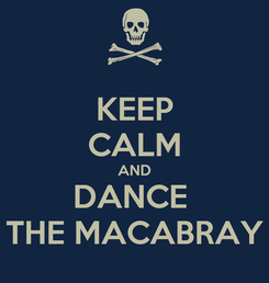 Poster: KEEP CALM AND DANCE  THE MACABRAY