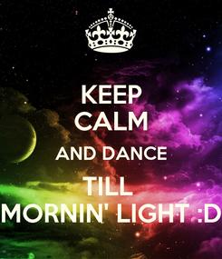 Poster: KEEP CALM AND DANCE TILL  MORNIN' LIGHT :D