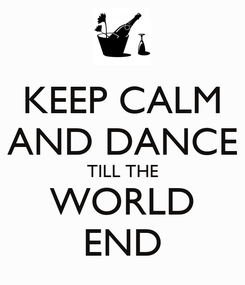 Poster: KEEP CALM AND DANCE TILL THE WORLD END