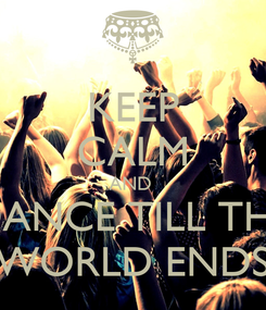 Poster: KEEP CALM AND  DANCE TILL THE WORLD ENDS