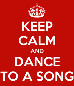 Poster: KEEP CALM AND DANCE TO A SONG