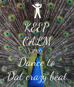 Poster: KEEP CALM AND Dance to Dat crazy beat