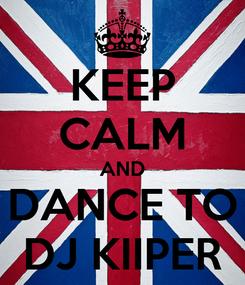 Poster: KEEP CALM AND DANCE TO DJ KIIPER