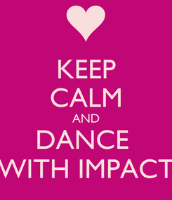 Poster: KEEP CALM AND DANCE  WITH IMPACT