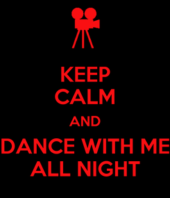 Poster: KEEP CALM AND DANCE WITH ME ALL NIGHT